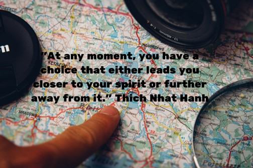 -At any moment, you have a choice that either leads you closer to your spirit or further away from it.- Thich Nhat Hanh