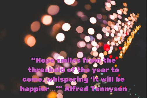 -Hope smiles from the threshold of the year to come, whispering 'it will be happier…'- Alfred Tennyson