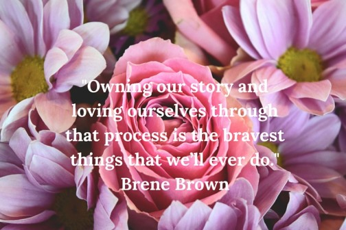 -Owning our story and loving ourselves through that process is the bravest things that we'll ever do.- Brene Brown