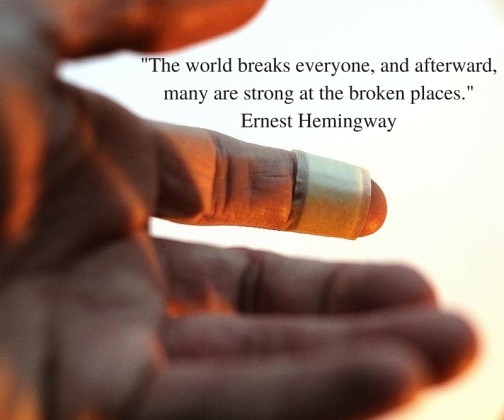 -The world breaks everyone, and afterward, many are strong at the broken places.- Ernest Hemingway