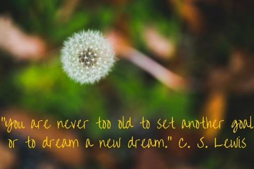 """You are never too old to set another goal or to dream a new dream."" -C. S. Lewis"