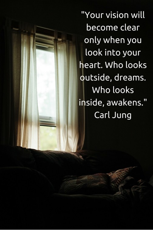 -Your vision will become clear only when you look into your heart. Who looks outside, dreams. Who looks inside, awakens.- Carl Jung