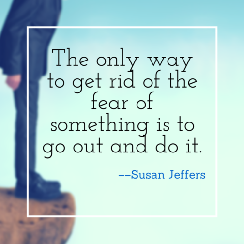 The only way to get rid of the fear of something is to go out and do it.
